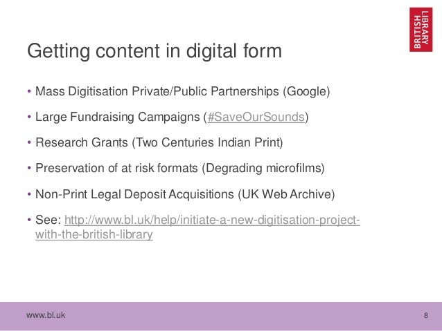 www.bl.uk 8 Getting content in digital form • Mass Digitisation Private/Public Partnerships (Google) • Large Fundraising C...