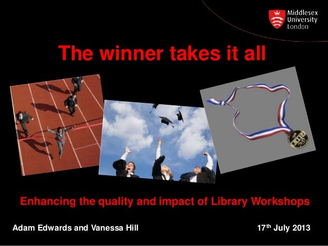 Enhancing the quality and impact of Library Workshops Adam Edwards and Vanessa Hill 17th July 2013 The winner takes it all