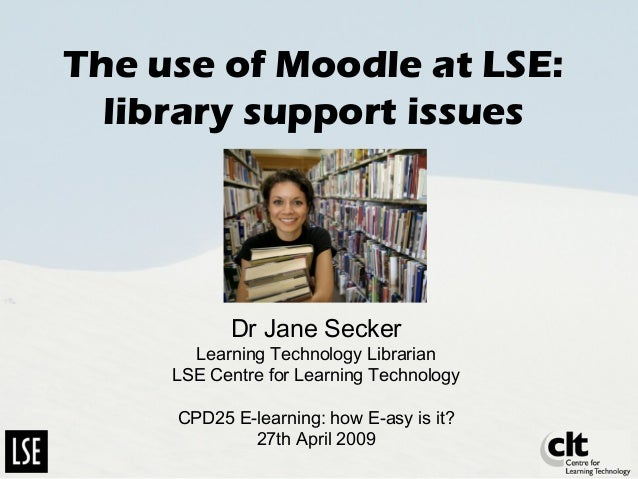 The use of Moodle at LSE: library support issues Dr Jane Secker Learning Technology Librarian LSE Centre for Learning Tech...