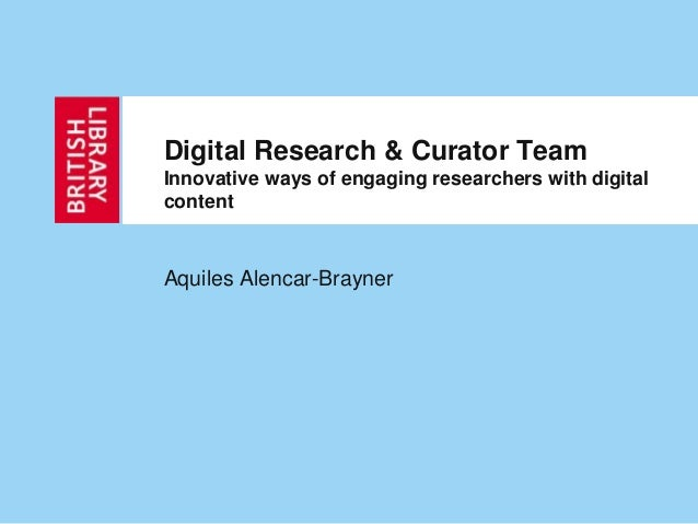 Digital Research & Curator TeamInnovative ways of engaging researchers with digitalcontentAquiles Alencar-Brayner