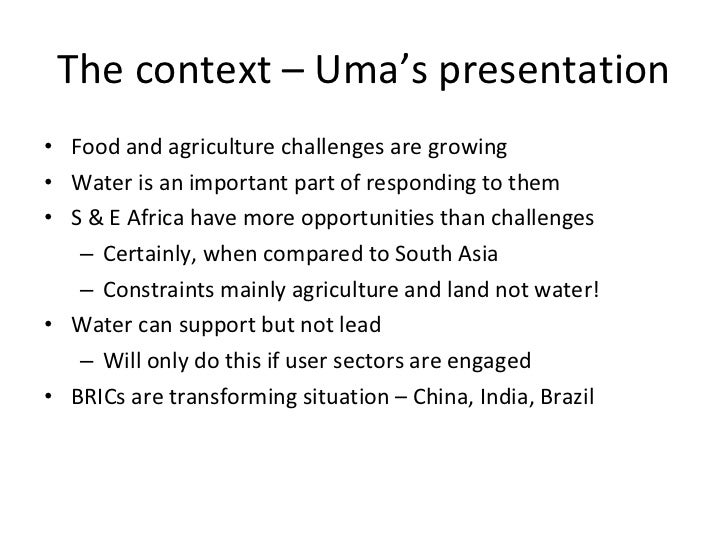 The context – Uma's presentation <ul><li>Food and agriculture challenges are growing </li></ul><ul><li>Water is an importa...