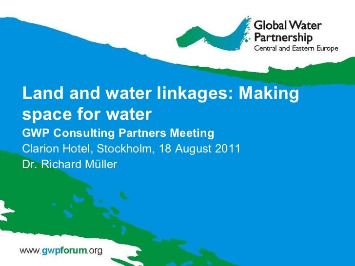 Land  and  water linkages: Making space for water GWP Consulting Partners  M eeting Clarion Hotel , Stockholm,  18 August ...