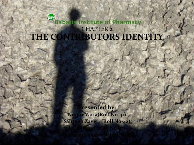 Babaria Institute of Pharmacy             CHAPTER 2THE CONTRIBUTORS IDENTITY            Presented by:        Nupur Varia(R...