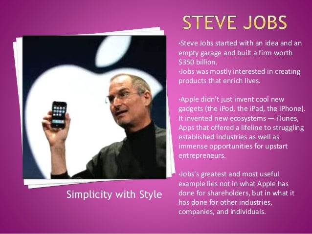•Steve Jobs started with an idea and an empty garage and built a firm worth $350 billion. •Jobs was mostly interested in c...