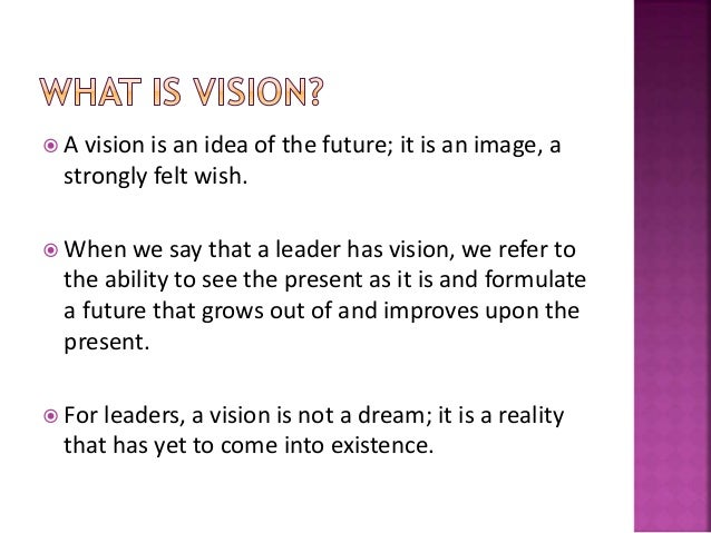  A vision is an idea of the future; it is an image, a strongly felt wish.  When we say that a leader has vision, we refe...