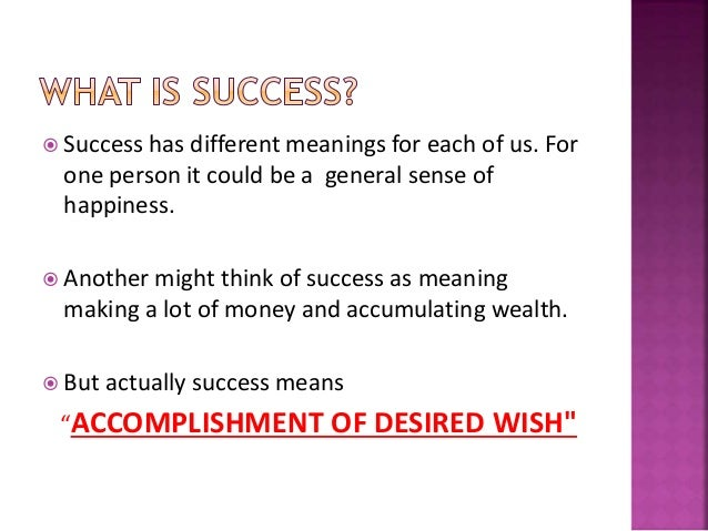  Success has different meanings for each of us. For one person it could be a general sense of happiness.  Another might ...