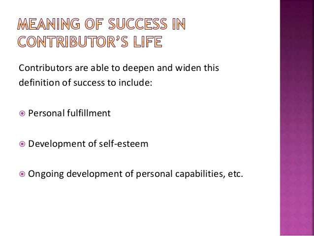 Contributors are able to deepen and widen this definition of success to include:  Personal fulfillment  Development of s...
