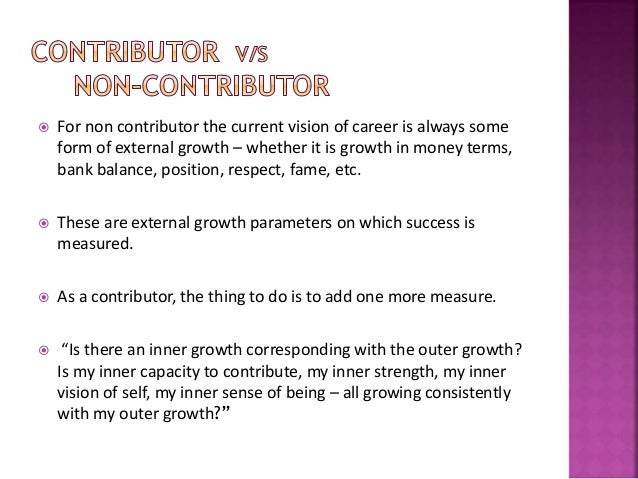  For non contributor the current vision of career is always some form of external growth – whether it is growth in money ...