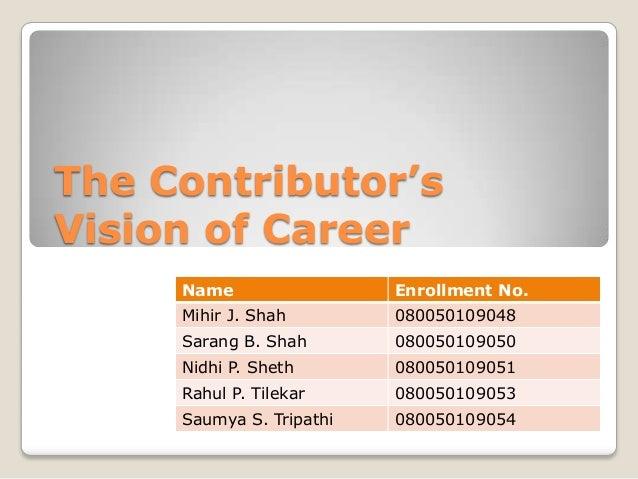 The Contributor'sVision of Career     Name                 Enrollment No.     Mihir J. Shah        080050109048     Sarang...