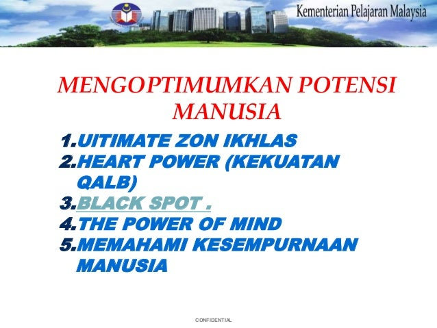 CONFIDENTIAL MENGOPTIMUMKAN POTENSI MANUSIA 1.UlTIMATE ZON IKHLAS 2.HEART POWER (KEKUATAN QALB) 3.BLACK SPOT . 4.THE POWER...