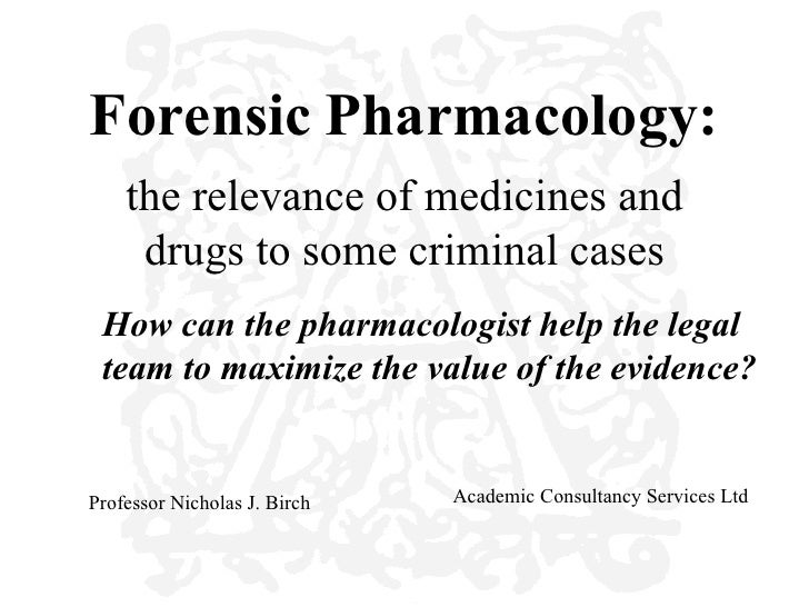 Forensic Pharmacology:    the relevance of medicines and     drugs to some criminal cases How can the pharmacologist help ...