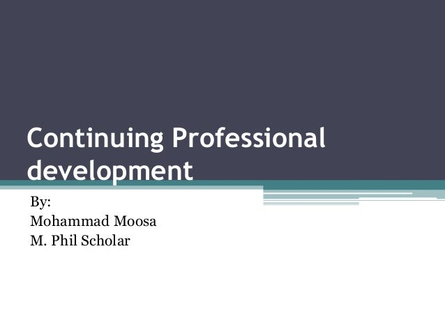 Continuing Professional development By: Mohammad Moosa M. Phil Scholar