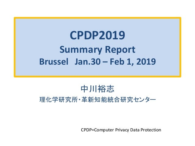 CPDP2019 Summary Report Brussel Jan.30 – Feb 1, 2019 中川裕志 理化学研究所・革新知能統合研究センター CPDP=Computer Privacy Data Protection