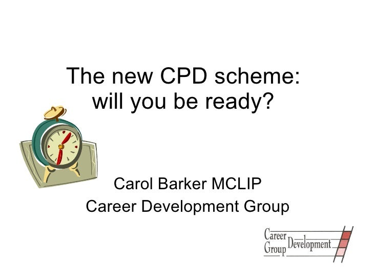 The new CPD scheme:  will you be ready?  Carol Barker MCLIP Career Development Group