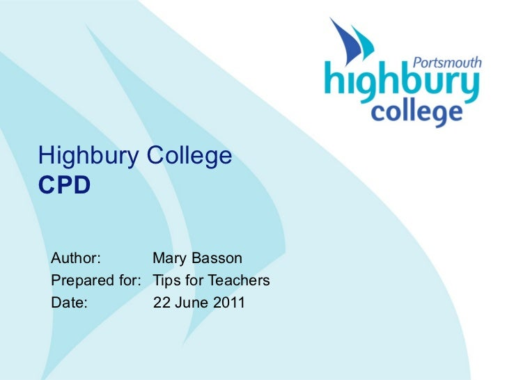 Highbury College CPD Author:  Mary Basson  Prepared for: Tips for Teachers Date:   22 June 2011
