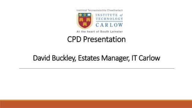 CPD Presentation David Buckley, Estates Manager, IT Carlow