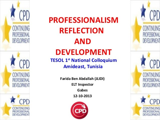 PROFESSIONALISM REFLECTION AND DEVELOPMENT TESOL 1st National Colloquium Amideast, Tunisia Farida Ben Abdallah (JLIDI) ELT...