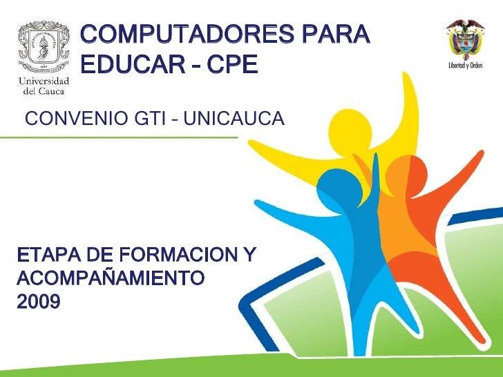 COMPUTADORES PARA EDUCAR – CPE<br />CONVENIO GTI – UNICAUCA<br />ETAPA DE FORMACION Y ACOMPAÑAMIENTO<br />2009<br />