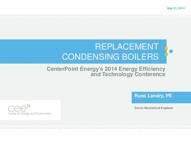 REPLACEMENT CONDENSING BOILERS CenterPoint Energy's 2014 Energy Efficiency and Technology Conference Russ Landry, PE Senio...
