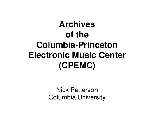 Archives         of the  Columbia-PrincetonElectronic Music Center       (CPEMC)      Nick Patterson    Columbia University