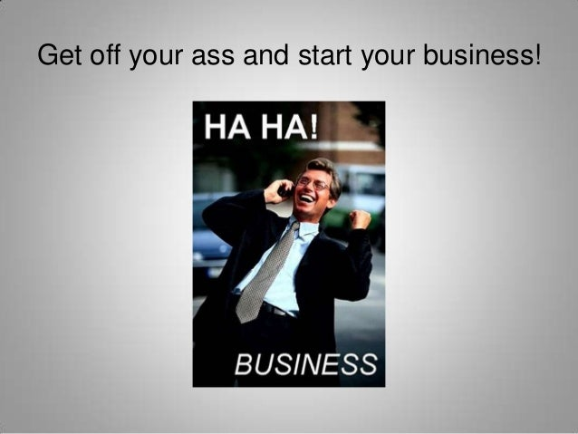 Get off your ass and start your business!