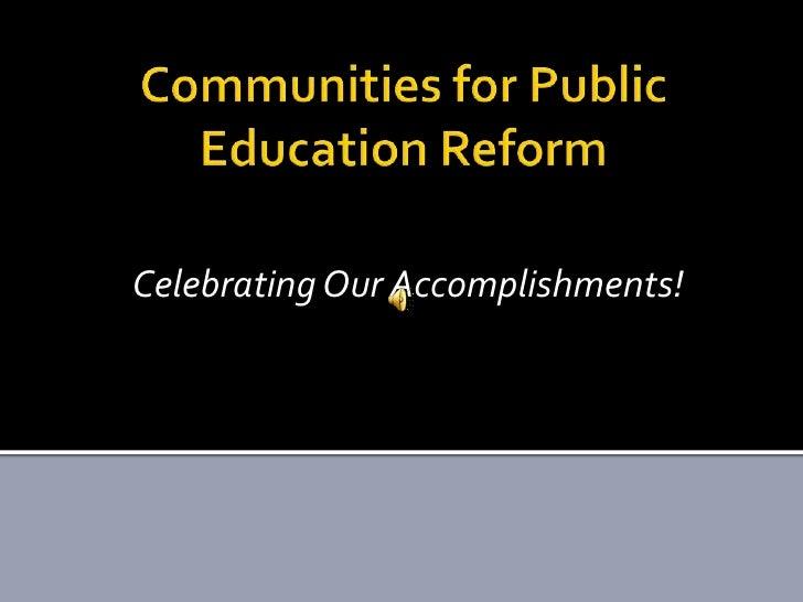 Communities for Public Education Reform<br />Celebrating Our Accomplishments!<br />