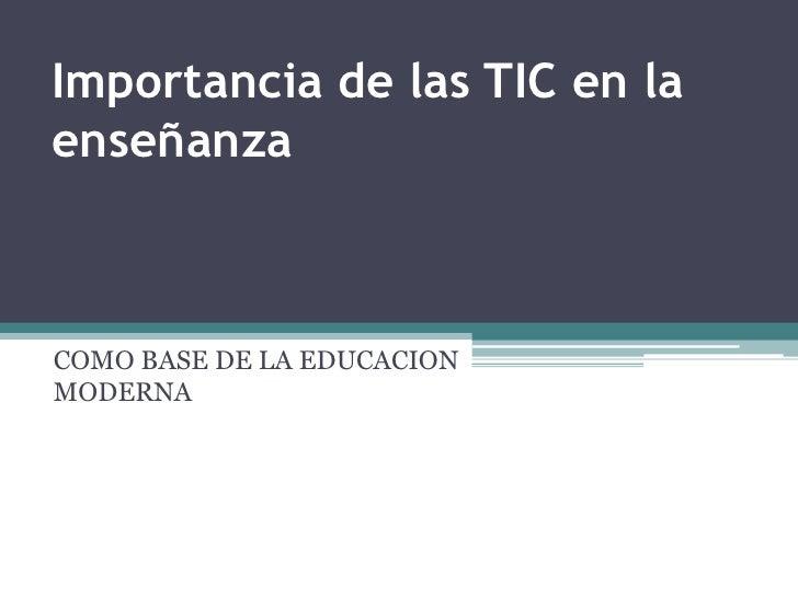 Importancia de las TIC en la enseñanza<br />COMO BASE DE LA EDUCACION MODERNA<br />