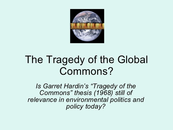 """The Tragedy of the Global Commons? Is Garret Hardin's """"Tragedy of the Commons"""" thesis (1968) still of relevance in environ..."""