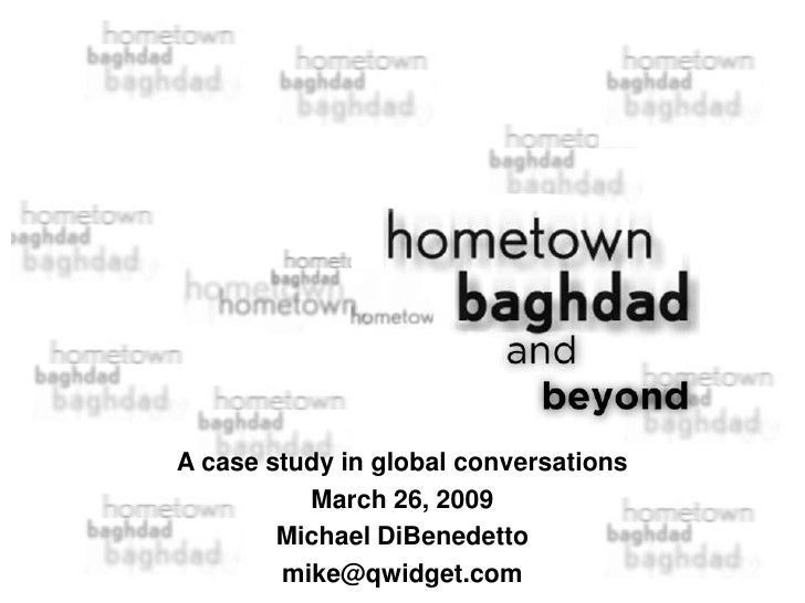 A case study in global conversations           March 26, 2009         Michael DiBenedetto         mike@qwidget.com