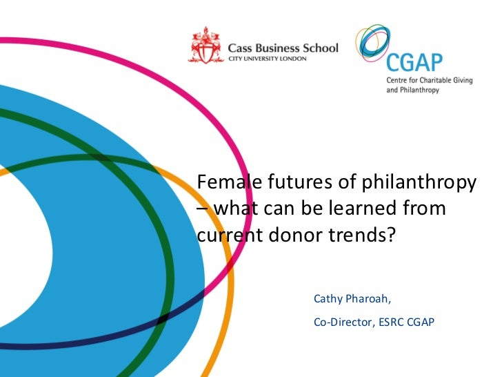 Female futures of philanthropy– what can be learned fromcurrent donor trends?            Cathy Pharoah,            Co-Dire...