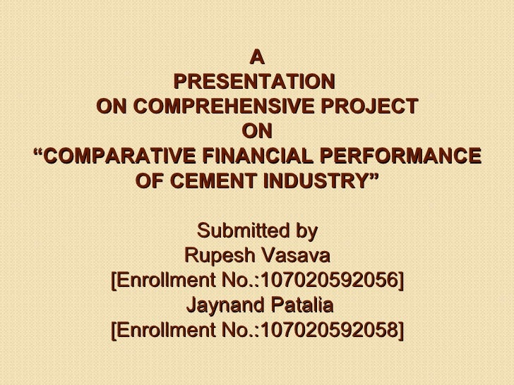 """A          PRESENTATION    ON COMPREHENSIVE PROJECT                ON""""COMPARATIVE FINANCIAL PERFORMANCE       OF CEMENT IN..."""