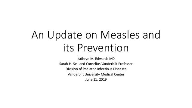 An Update on Measles and its Prevention Kathryn M. Edwards MD Sarah H. Sell and Cornelius Vanderbilt Professor Division of...