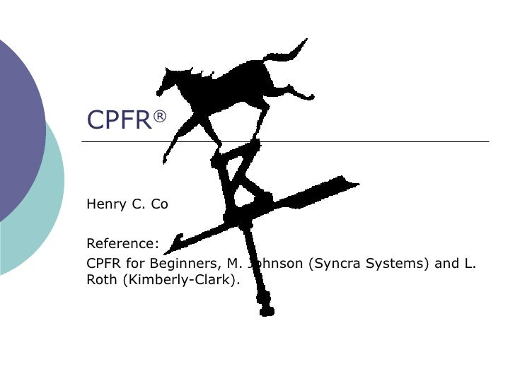 CPFR®   Henry C. Co  Reference: CPFR for Beginners, M. Johnson (Syncra Systems) and L. Roth (Kimberly-Clark).
