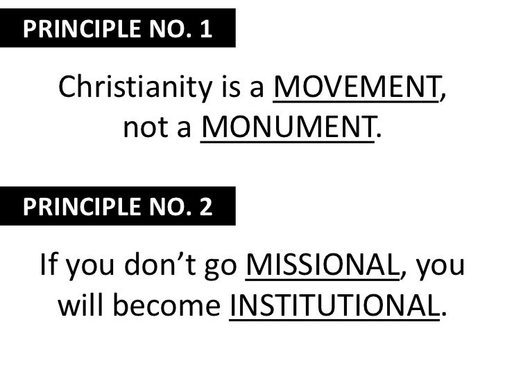 PRINCIPLE NO. 1<br />Christianity is a movement, not a monument.<br />PRINCIPLE NO. 2<br />If you don't go missional, you ...