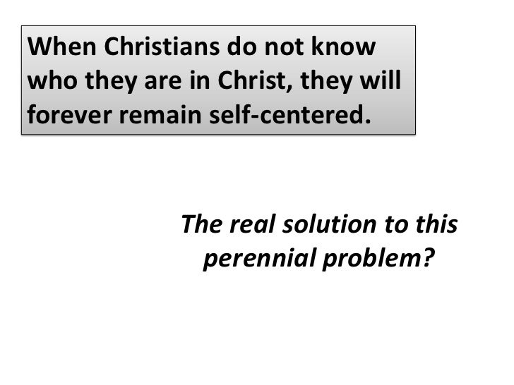 When Christians do not know who they are in Christ, they will forever remain self-centered.<br />The perennial problem of ...
