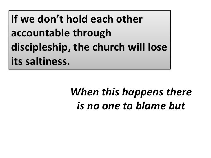 If we don't hold each other accountable through discipleship, the church will lose its saltiness.<br />A community will ev...