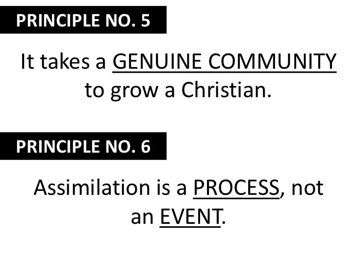 PRINCIPLE NO. 5<br />It takes a genuine community to grow a Christian.<br />PRINCIPLE NO. 6<br />Assimilation is a process...
