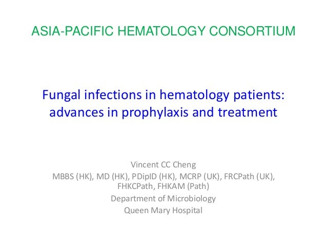 Fungal infections in hematology patients: advances in prophylaxis and treatment Vincent CC Cheng MBBS (HK), MD (HK), PDipI...