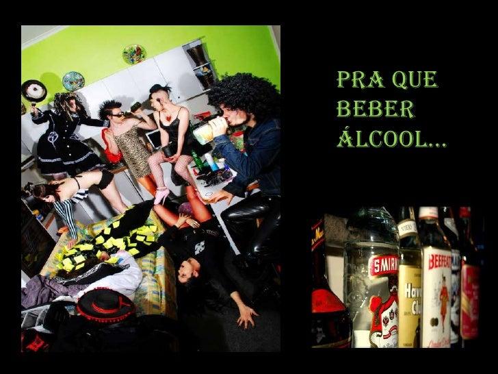 Pra que beber álcool...<br />