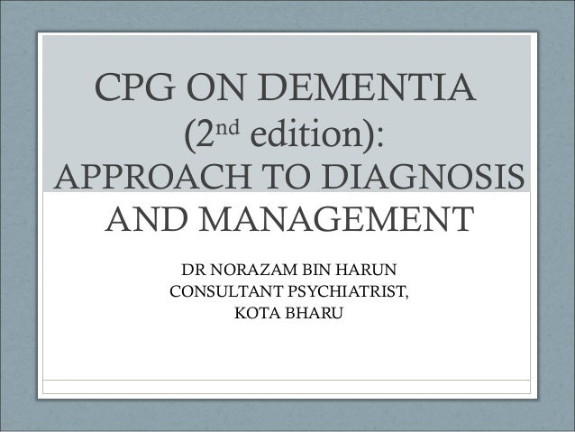 CPG ON DEMENTIA (2nd edition): APPROACH TO DIAGNOSIS AND MANAGEMENT DR NORAZAM BIN HARUN CONSULTANT PSYCHIATRIST, KOTA BHA...