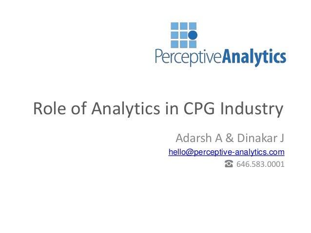 Role of Analytics in CPG Industry Adarsh A & Dinakar J hello@perceptive-analytics.com ☎ 646.583.0001