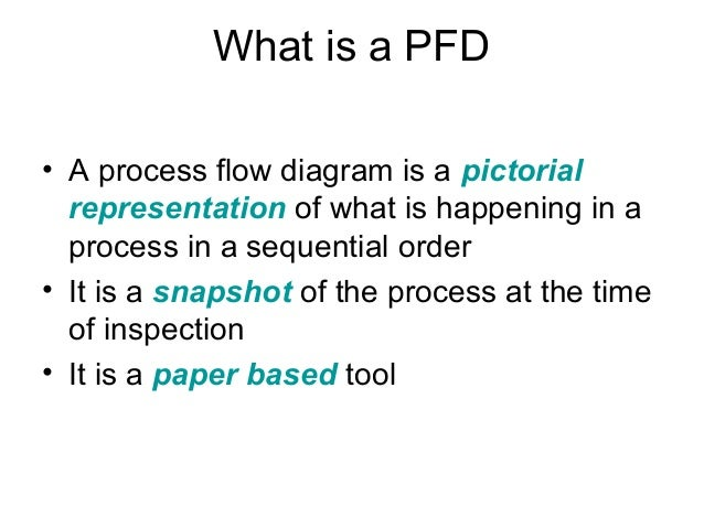 What is a PFD • A process flow diagram is a pictorial representation of what is happening in a process in a sequential ord...