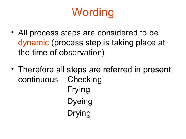 Wording • All process steps are considered to be dynamic (process step is taking place at the time of observation) • There...