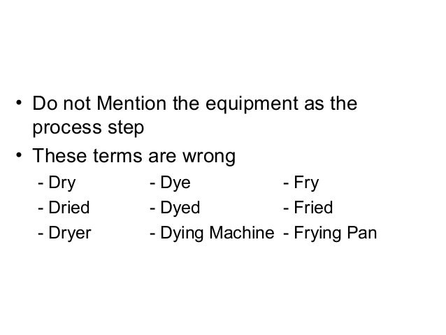 • Do not Mention the equipment as the process step • These terms are wrong - Dry - Dye - Fry - Dried - Dyed - Fried - Drye...