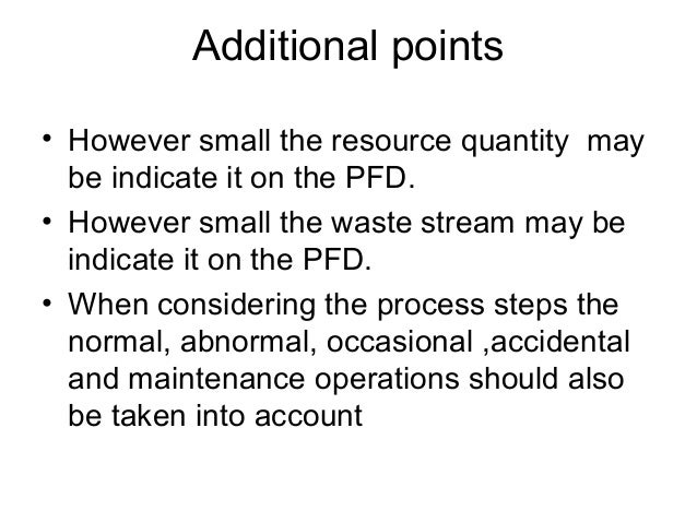 Additional points • However small the resource quantity may be indicate it on the PFD. • However small the waste stream ma...
