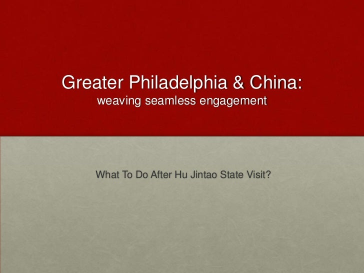 Greater Philadelphia & China:  weaving seamless engagement <br /> What To Do After HuJintao State Visit?<br />