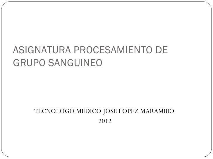 ASIGNATURA PROCESAMIENTO DEGRUPO SANGUINEO   TECNOLOGO MEDICO JOSE LOPEZ MARAMBIO                  2012