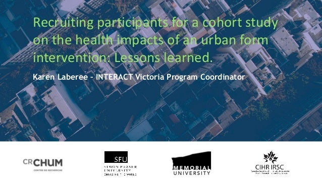 Recruiting participants for a cohort study on the health impacts of an urban form intervention: Lessons learned. Karen Lab...