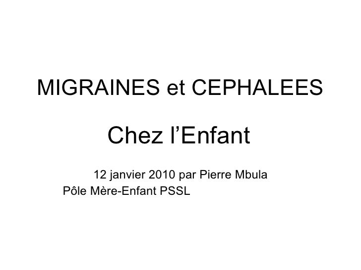 MIGRAINES et CEPHALEES Chez l'Enfant   12 janvier 2010 par Pierre Mbula Pôle Mère-Enfant PSSL