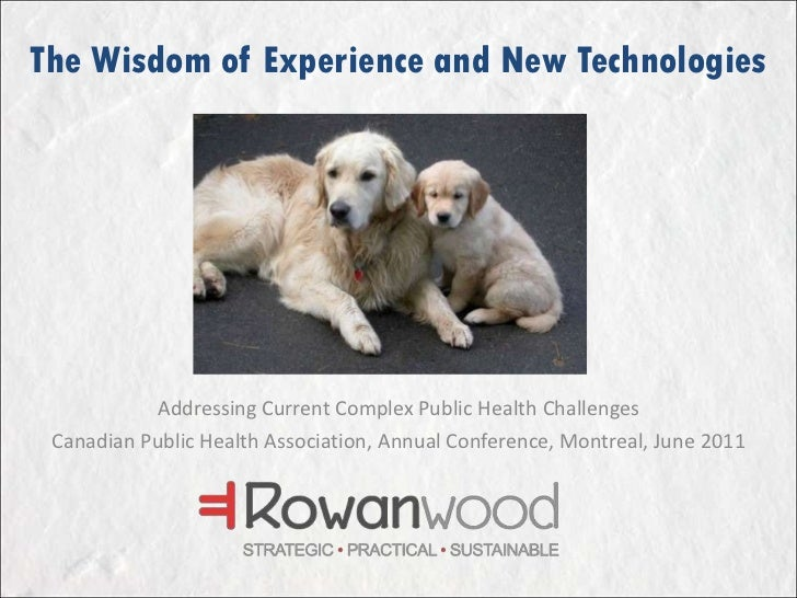 The Wisdom of Experience and New Technologies<br />Addressing Current Complex Public Health Challenges<br />Canadian Publi...